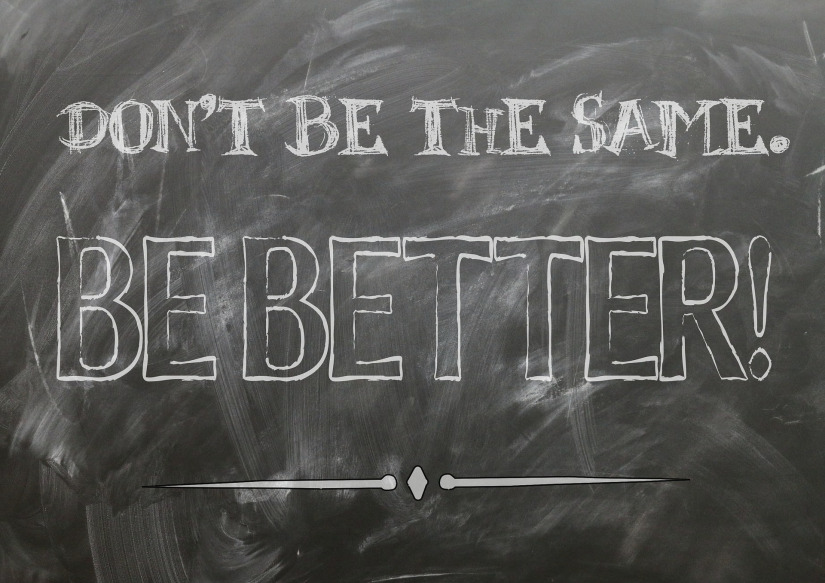 Don't Be the Same, Be Better: Pave A Better Tomorrow For Your Life